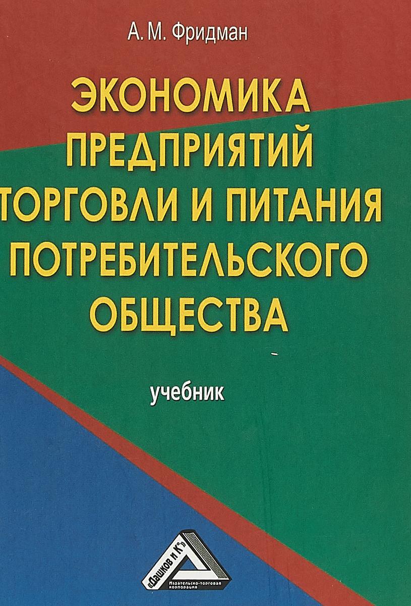 А. М. Фридман Экономика предприятий торговли и питания потребительского общества. Учебник