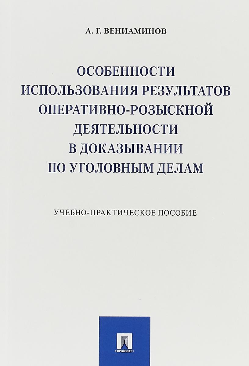 А. Г. Вениаминов Особенности использования результатов оперативно-розыскной деятельности в доказывании по уголовным делам