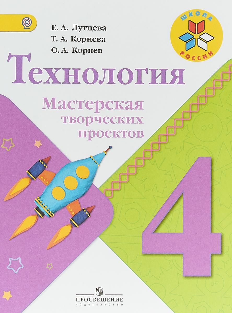 Е. А. Лутцева, Т. А. Корнева, О. А. Корнев Технология. 4 класс. Мастерская творческих проектов