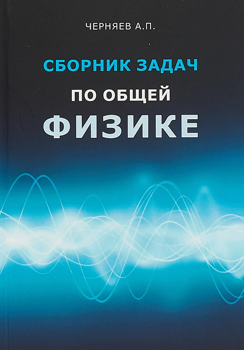 А.П. Черняев Сборник задач по общей физике. Учебное пособие