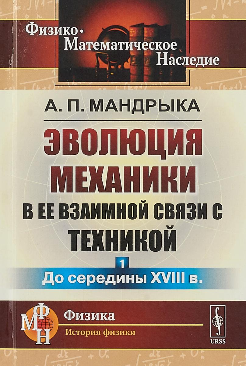 Мандрыка А.П. Эволюция механики в ее взаимной связи с техникой. Книга 1. До середины XVIII века