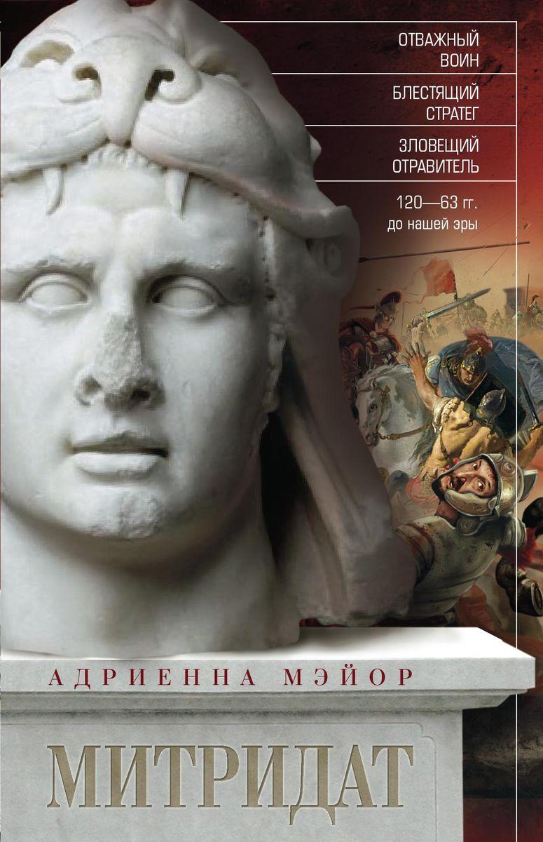 Адриенна Мэйор Митридат. Отважный воин, блестящий стратег, зловещий отравитель. 120—63 гг. до нашей эры