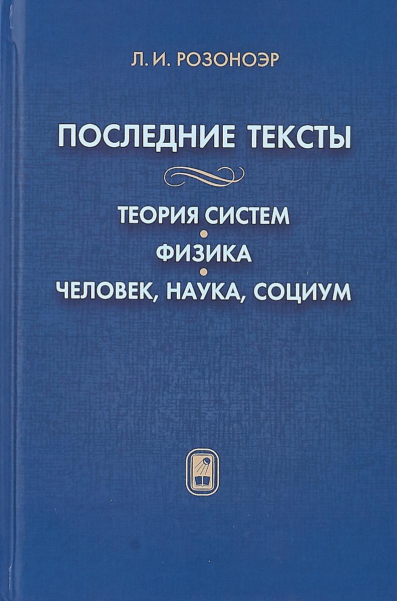 Л. И. Розоноэр Последние тексты. Теория систем. Физика. Человек, наука, социум