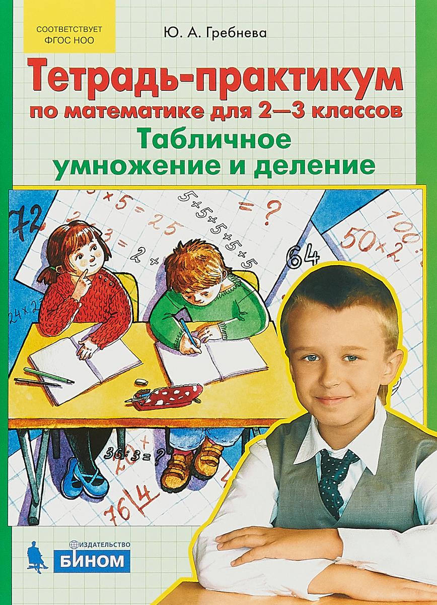 Ю.А. Гребнева Тетрадь-практикум по математике для 2-3 классов. Табличное умножение и деление. гребнева ю тетрадь практикум по математике для 1 2 классов сложение и вычитание в пределах 20