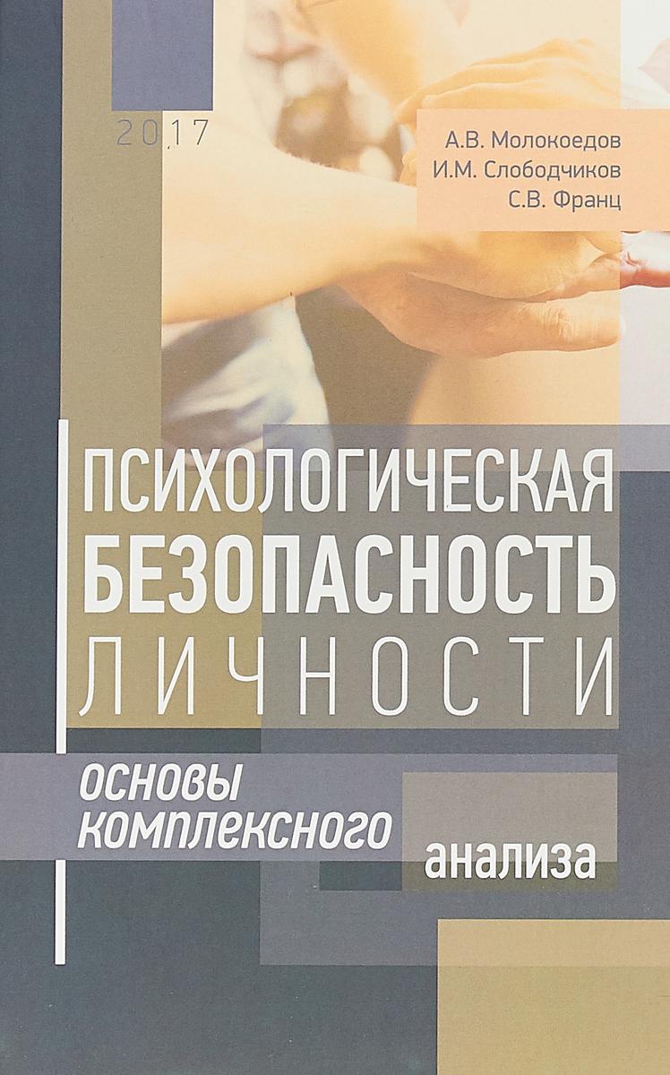 Андрей Молокоедов,Илья Слободчиков,Светлана Франц Психологическая безопасность личности. Основы комплексного анализа