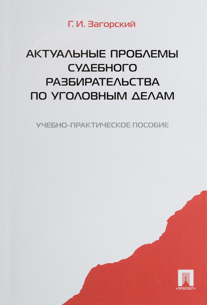 Г. И. Загорский Актуальные проблемы судебного разбирательства по уголовным делам. Учебно-практическое пособие