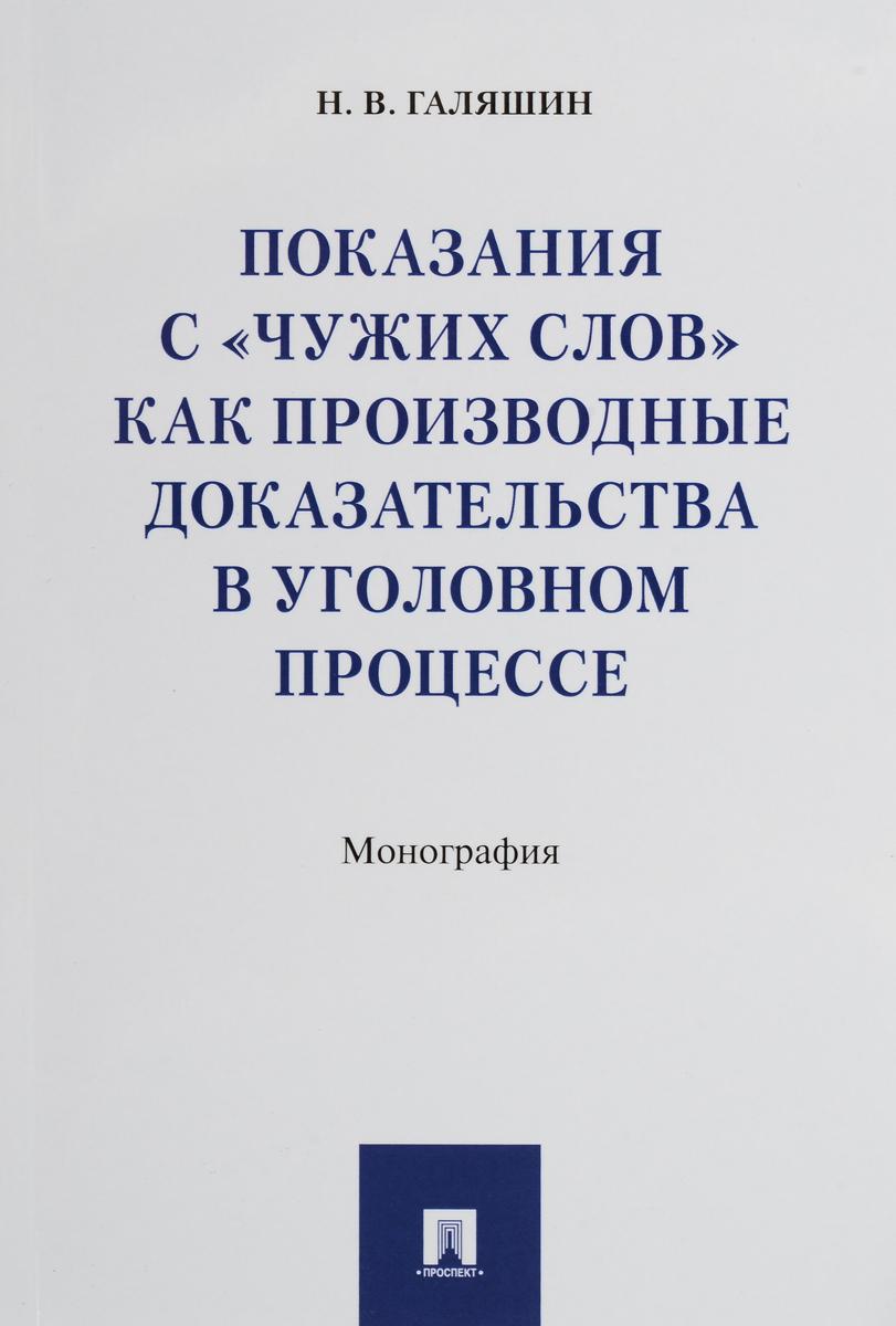 """Н. В. Галяшин Показания с """"чужих слов"""" как производные доказательства в уголовном процессе"""