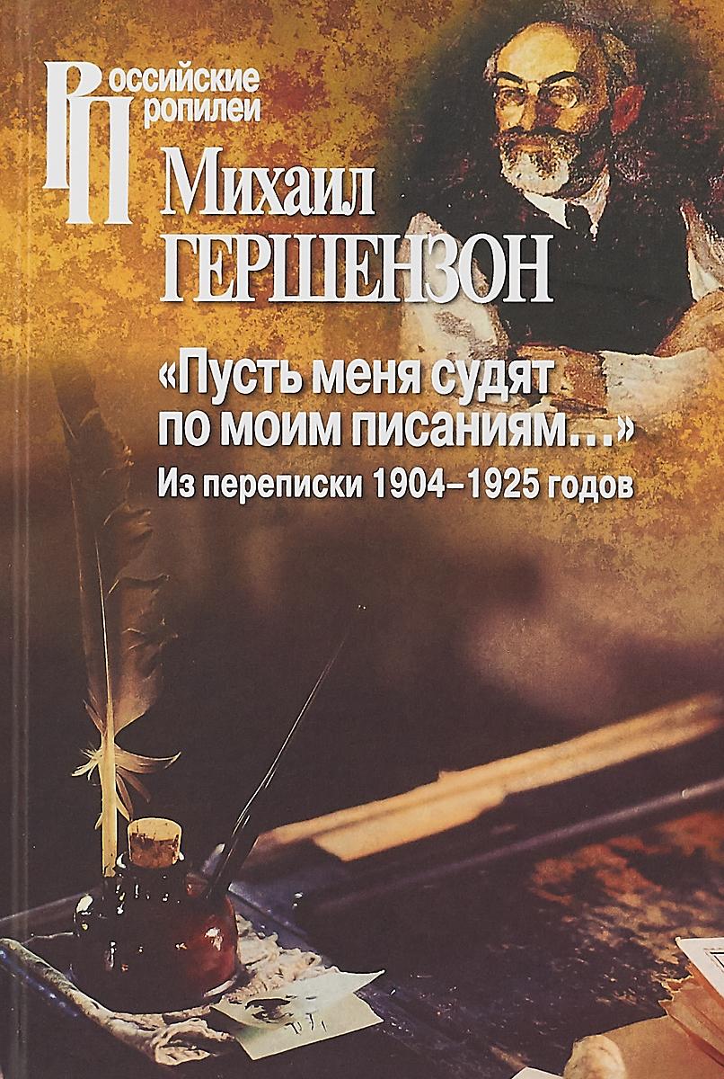 Пусть меня судят по моим писаниям. Из переписки 1904-1925 годов | Гершензон Михаил Осипович
