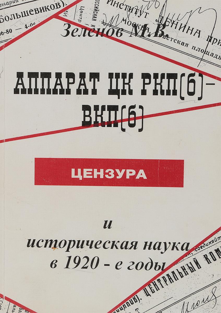 Зеленов М. В. Аппарат ЦК РКП(б)- ВКП(б), цензура и историческая наука в 1920-е годы цена и фото