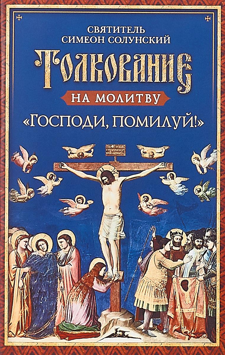 Святитель Симеон Солунский Толкование на молитву Господи, помилуй! татьяна шипошина помилуй господи наших детей из практики православного врача