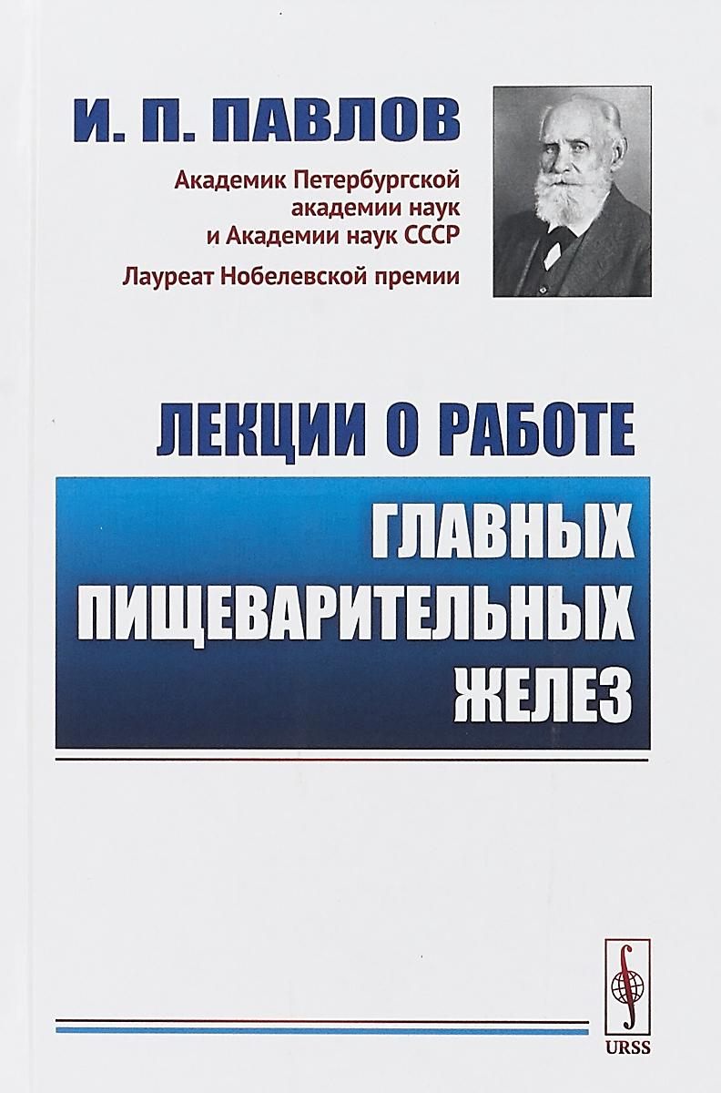 Лекции о работе главных пищеварительных желез | Павлов Иван Петрович