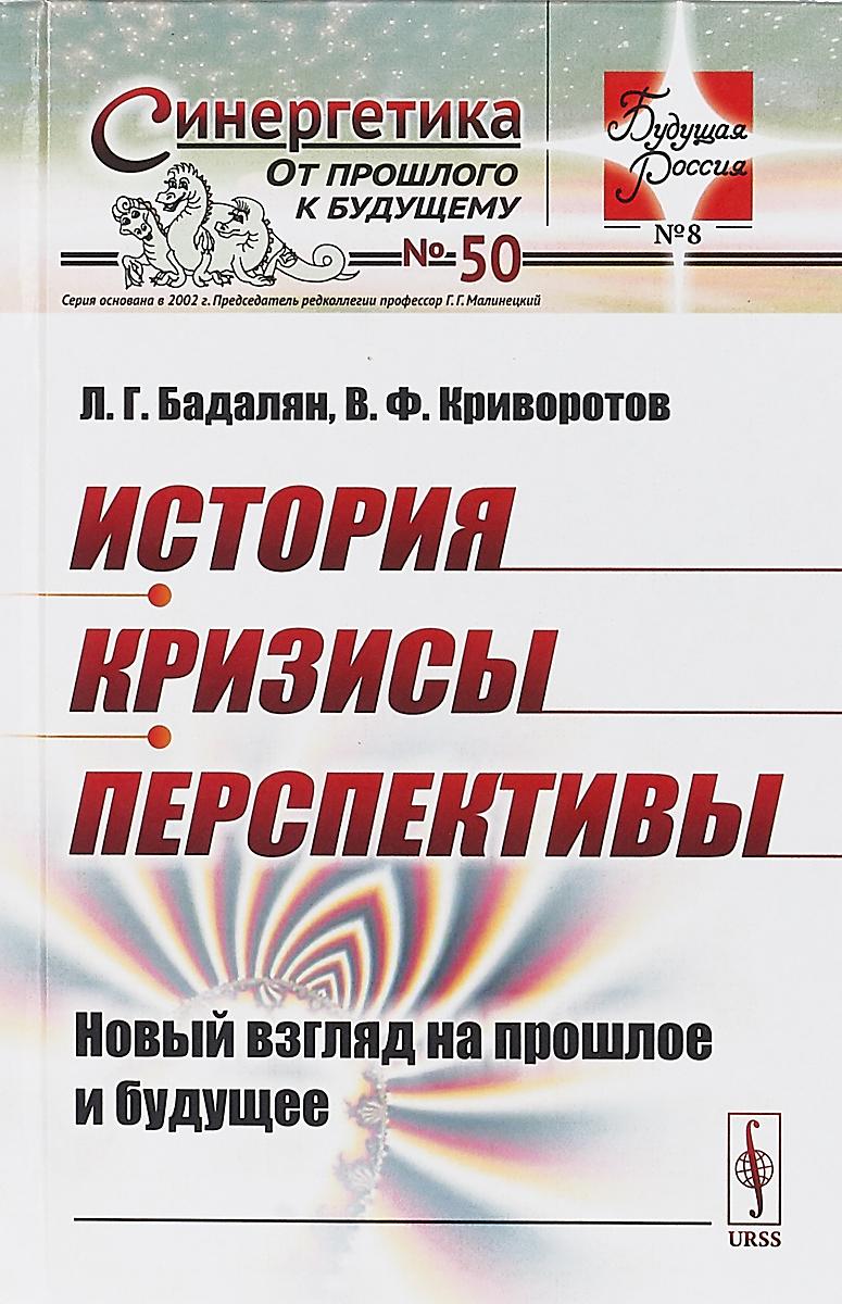 Л. Г. Бадалян, В. Ф. Криворотов История. Кризисы. Перспективы. Новый взгляд на прошлое и будущее