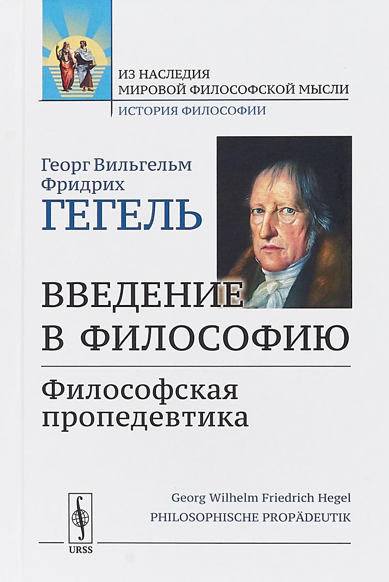 Георг Вильгельм Фридрих Гегель Введение в философию. Философская пропедевтика
