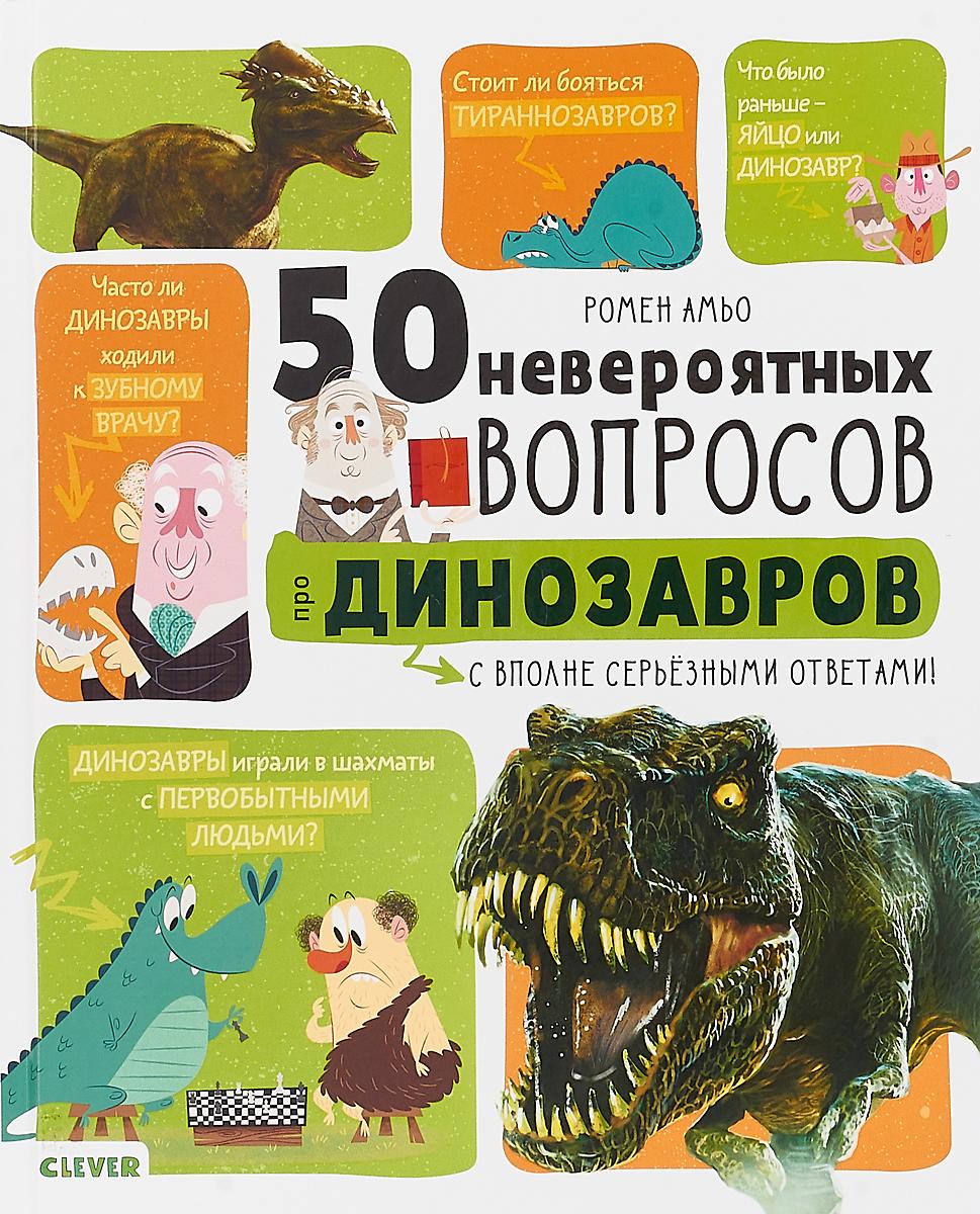 Ромен Амьо 50 невероятных вопросов про динозавров