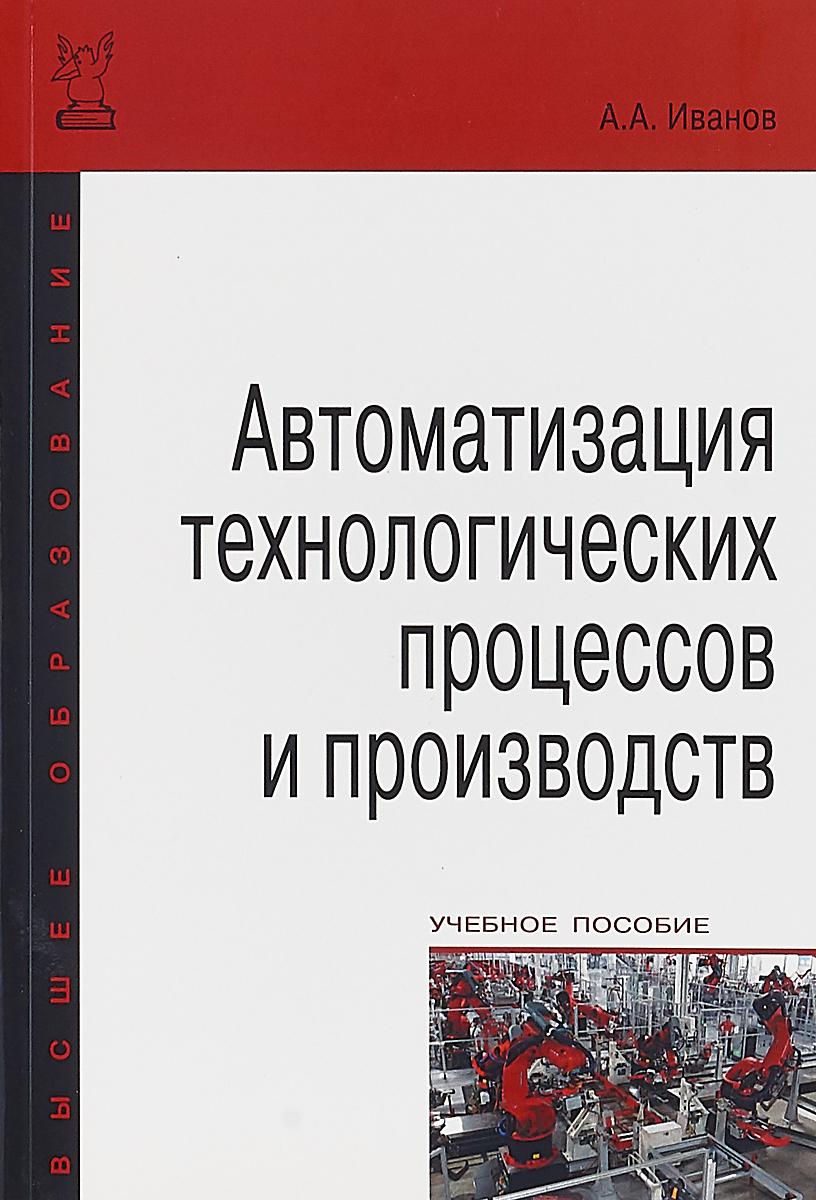 А. А. Иванов Автоматизация технологических процессов и производств. Учебное пособие