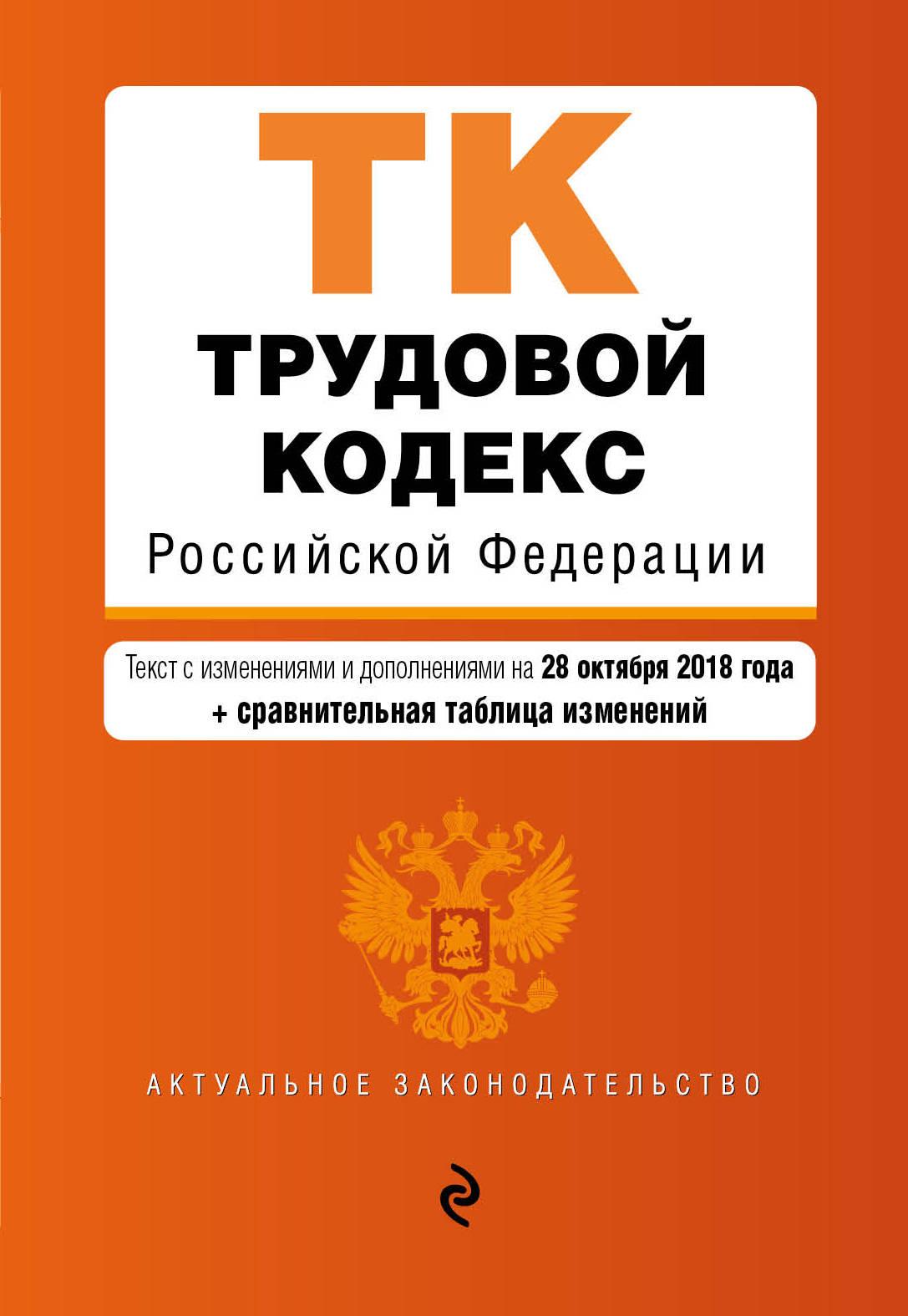 Трудовой кодекс Российской Федерации. Текст с изменениями и дополнениями на 28 октября 2018 г (+ сравнительная таблица изменений)