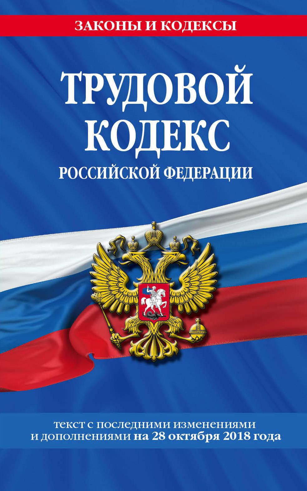Трудовой кодекс Российской Федерации. Текст с последними изменениями и дополнениями на 28 октября 2018 года