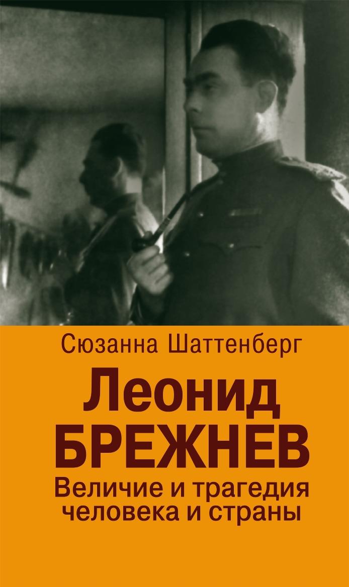 Сюзанна Шаттенберг Леонид Брежнев. Величие и трагедия человека и страны