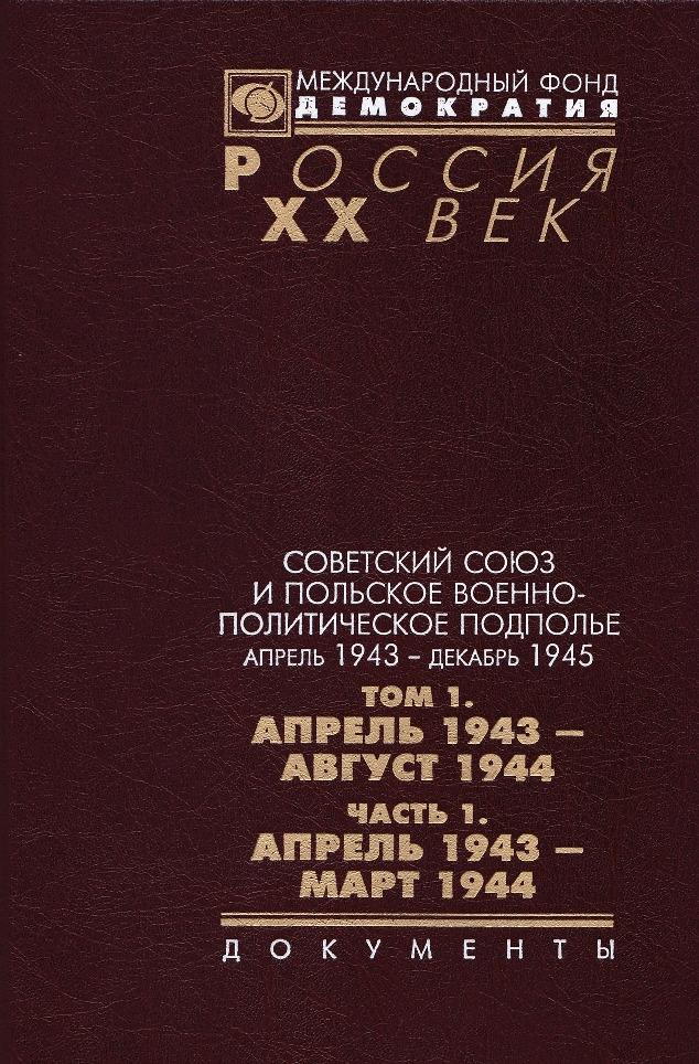 Советский союз и польское военно-политическое подполье апрель 1943 г. - декабрь 1945 г.. В 3 томах. Том 1. Апрель 1943 - август 1944 г. Часть 1. Апрель 1943 г. - март 1944 г.