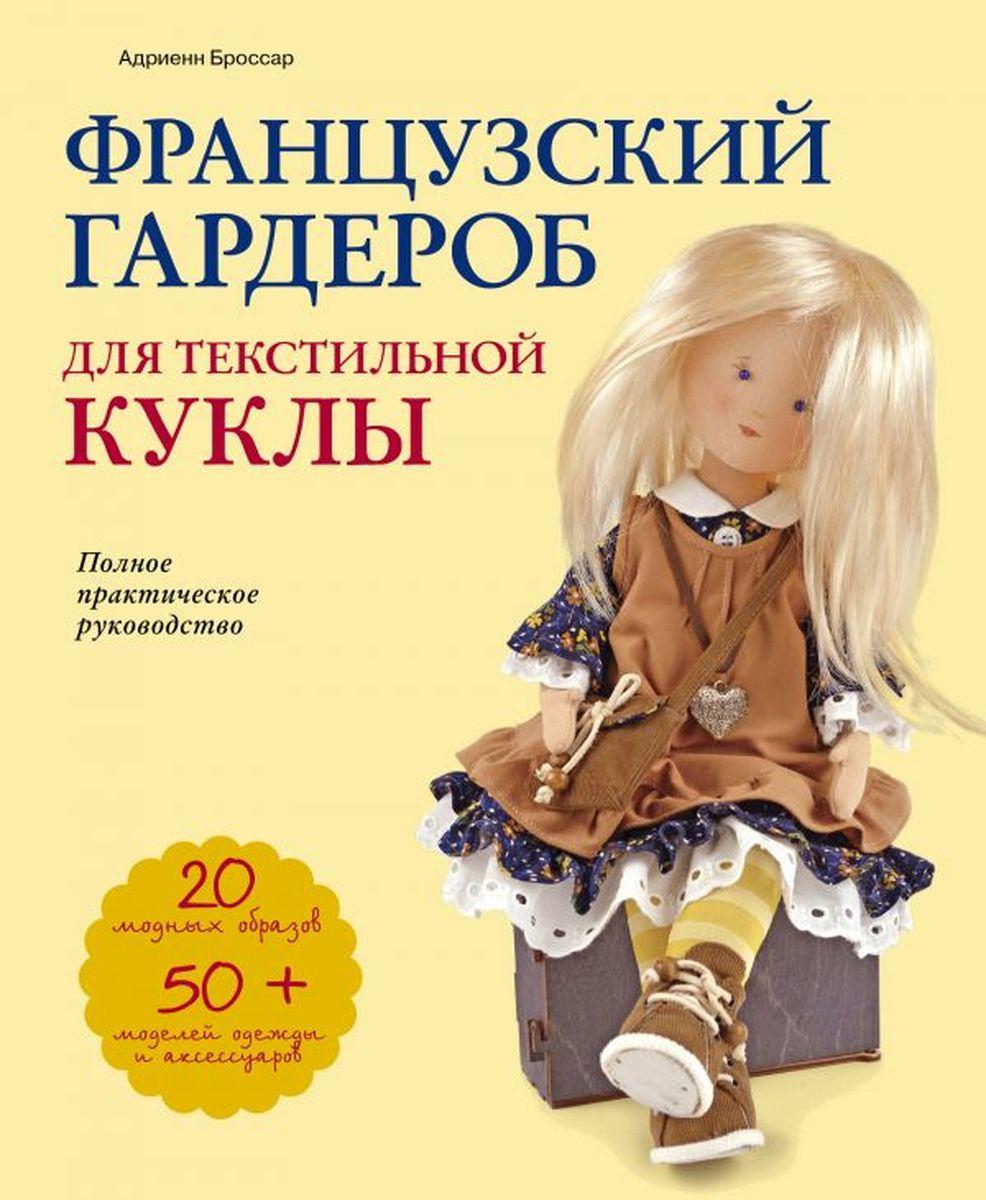 Адриенн Броссар Французский гардероб для текстильной куклы. Полное практическое руководство. Мастер-классы и выкройки адриенн броссар текстильные куклы французская коллекция мастер классы и выкройки