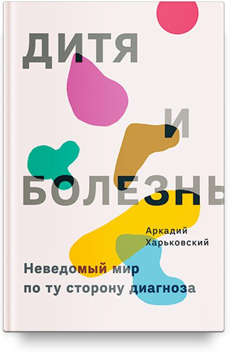 Аркадий Харьковский Дитя и болезнь. Неведомый мир по ту сторону диагноза