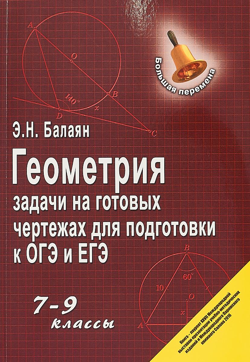 Балаян Э. Н. Геометрия. Задачи на готовых чертежах для подготовки к ОГЭ и ЕГЭ. 7-9 классы. Учебное пособие