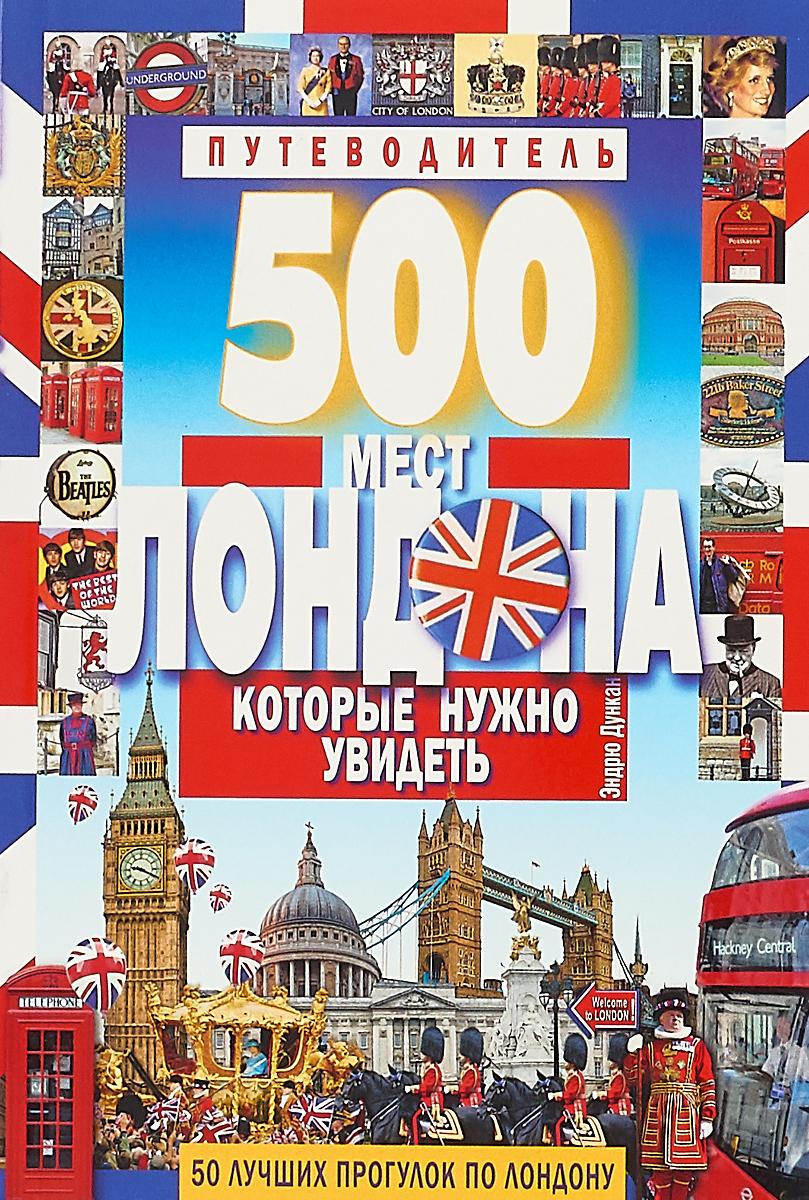 Дункан Э. 500 мест Лондона, которые нужно увидеть. Путеводитель. Дункан Э.