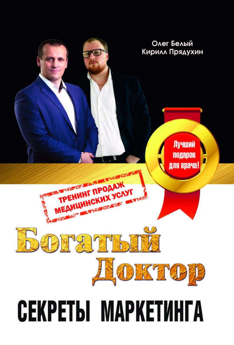 Олег Белый, Кирилл Прядухин Богатый доктор. Секреты маркетинга. Тренинг продаж медицинских услуг