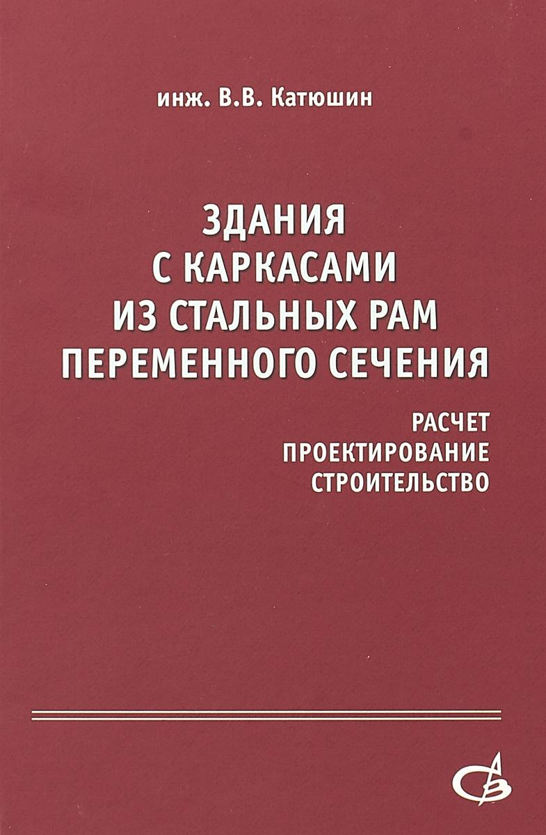 В.В. Катюшин Здания с каркасами из стальных рам переменного сечения (расчет, проектирование, строительство)