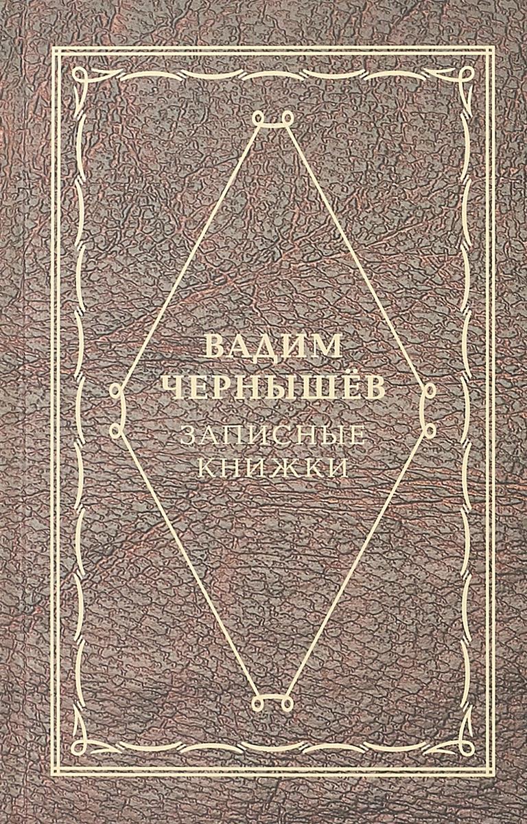 Вадим Чернышев Записные книжки чернышев в записные книжки