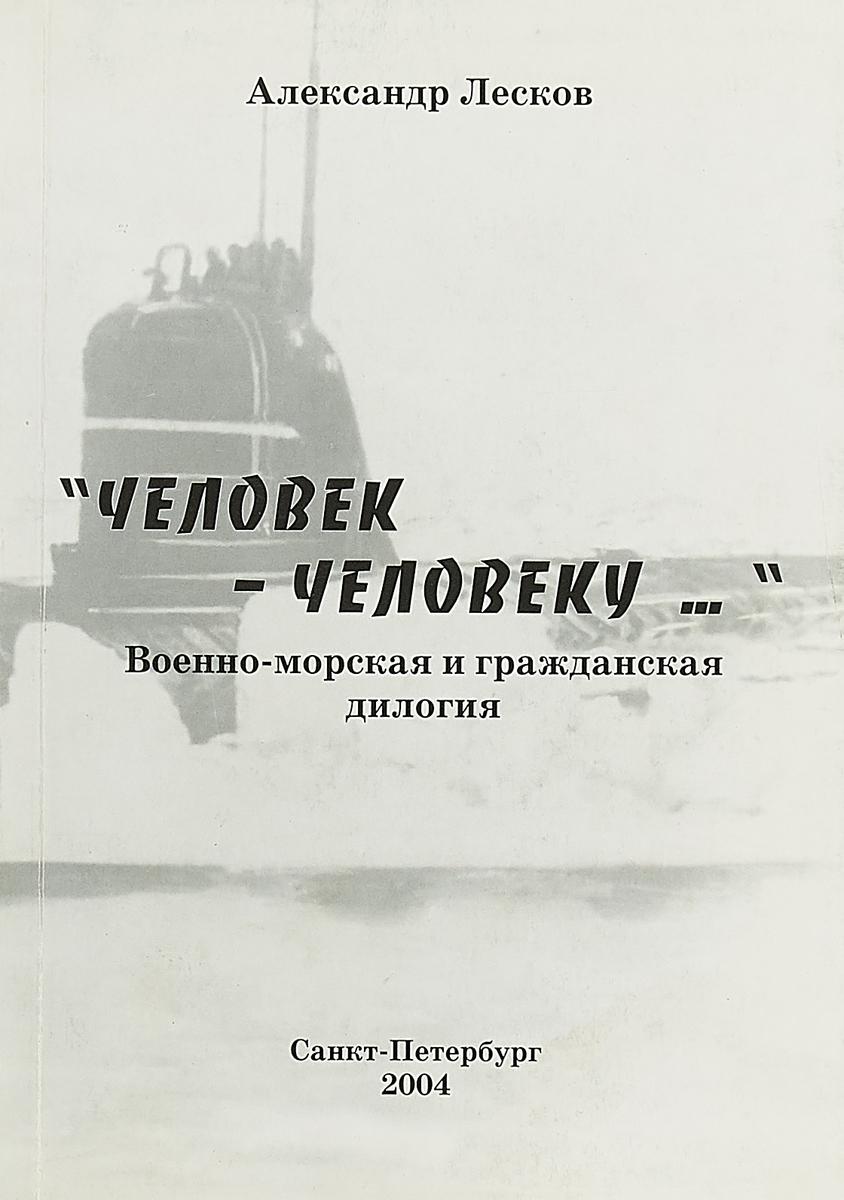"""Александр Лесков """"Человек-человеку…"""" Военно - морская и гражданская дилогия"""
