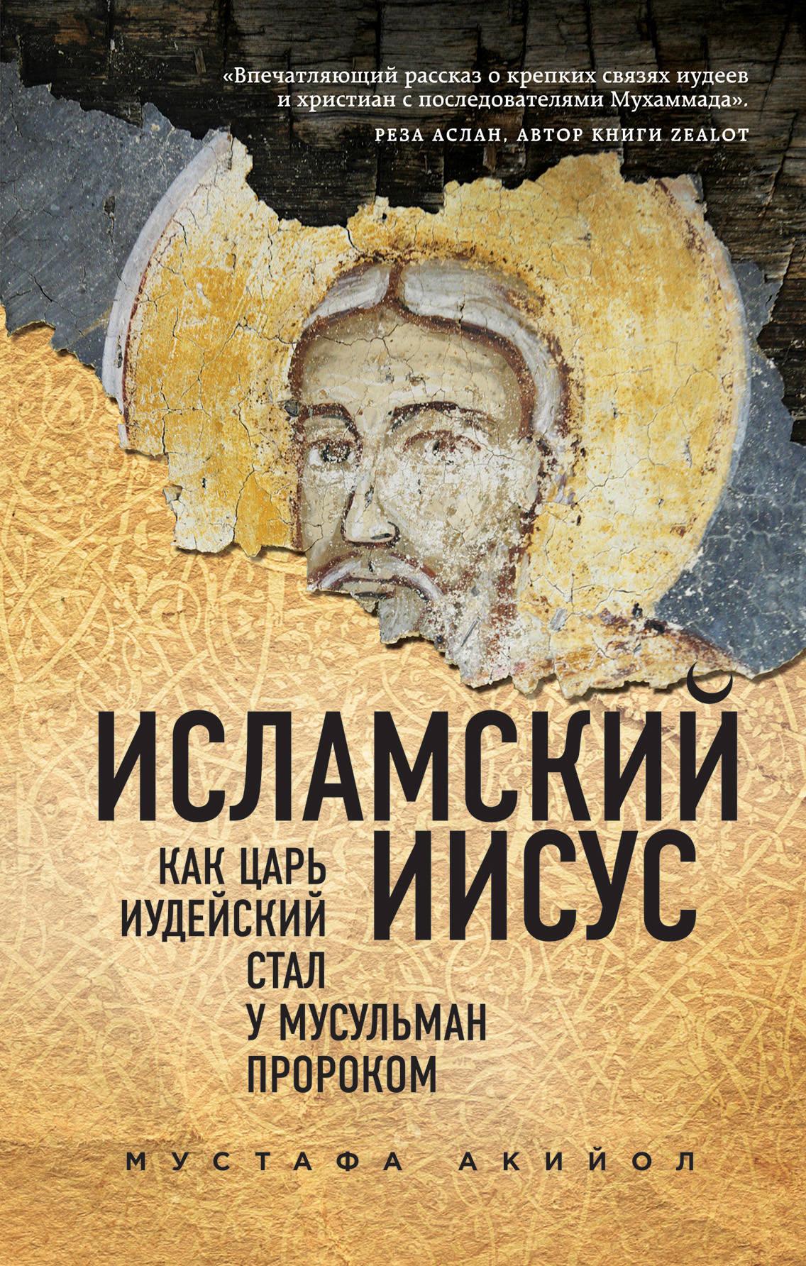 Мустафа Акийол Исламский Иисус. Как Царь Иудейский стал у мусульман пророком