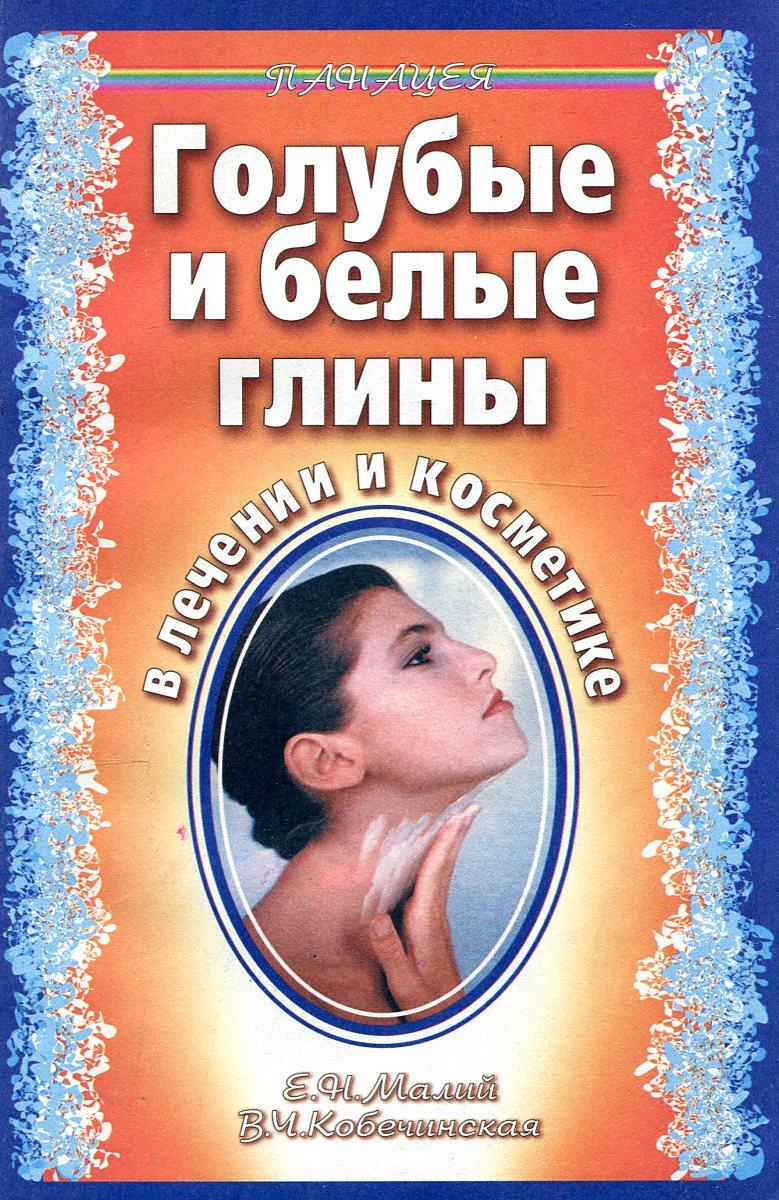 Е.Н. Малий, В.Ч. Кобечинская Голубые и белые глины в лечении и косметике