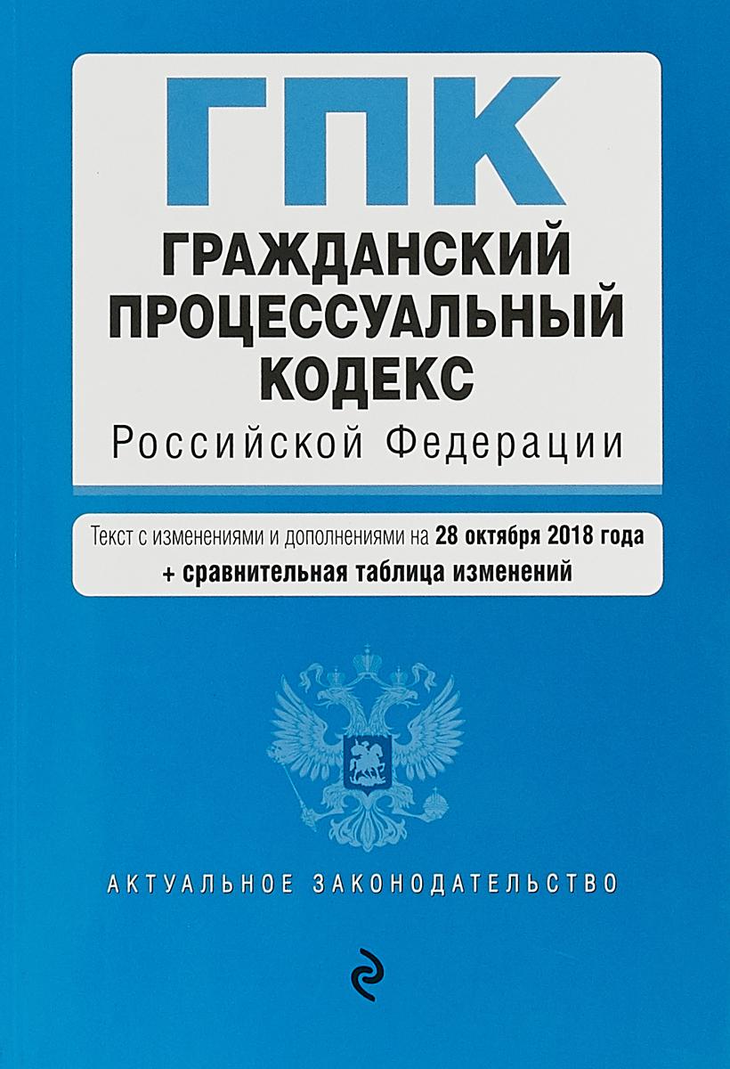 Гражданский процессуальный кодекс Российской Федерации. Текст с изменениями и дополнениями на 28 октября 2018 г (+ сравнительная таблица изменений)