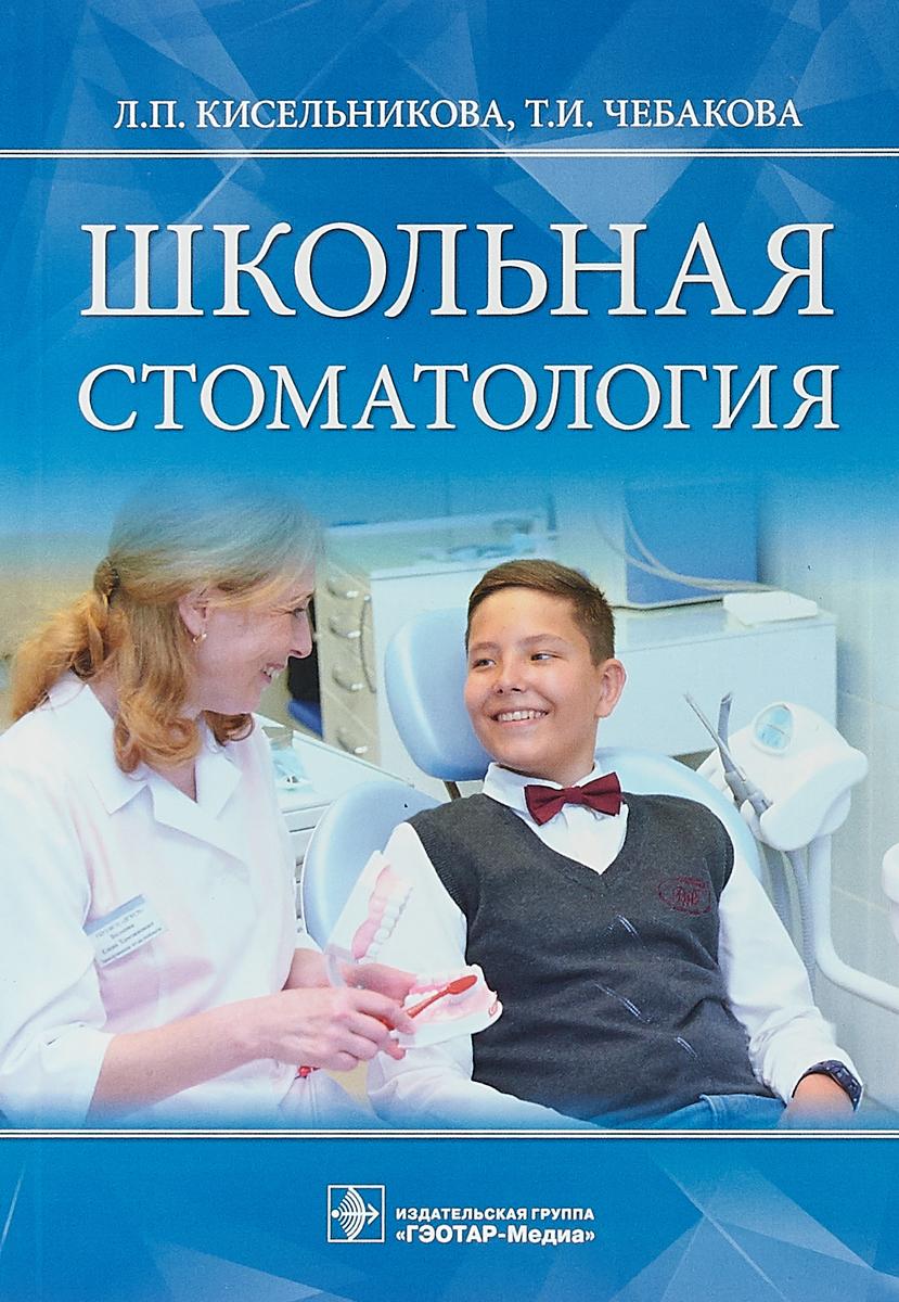 Л. П. Кисельникова, Т. И. Чебакова Школьная стоматология
