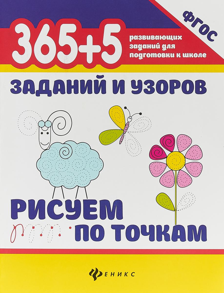 Татьяна Воронина 365+5 заданий и узоров. Рисуем по точкам татьяна горбачёва рисуем первые фигуры