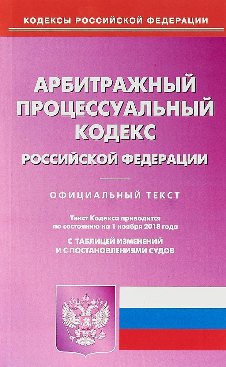 Арбитражный процессуальный кодекс Российской Федерации. По состоянию на 01 ноября 2018 г. С таблицей изменений и постановлениями судов