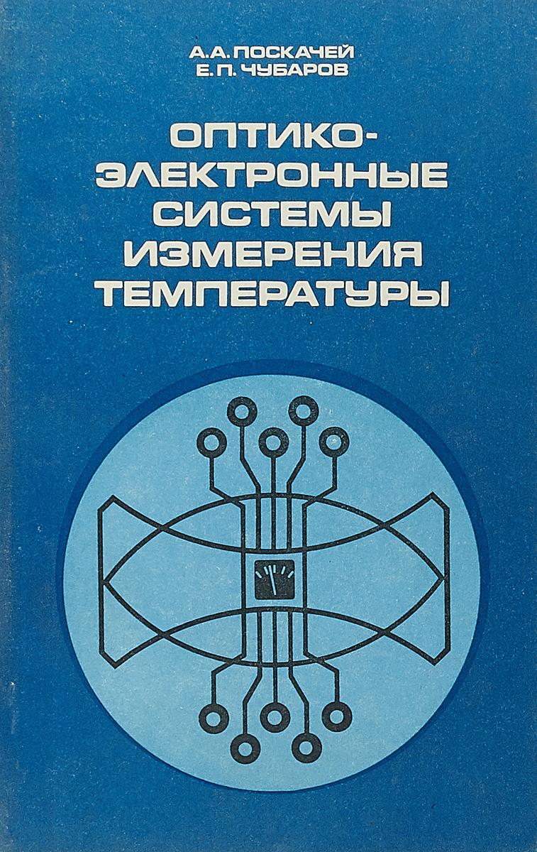 А. А. Поскачей, Е. П. Чубаров Оптико - электронные системы измерения температуры цена и фото