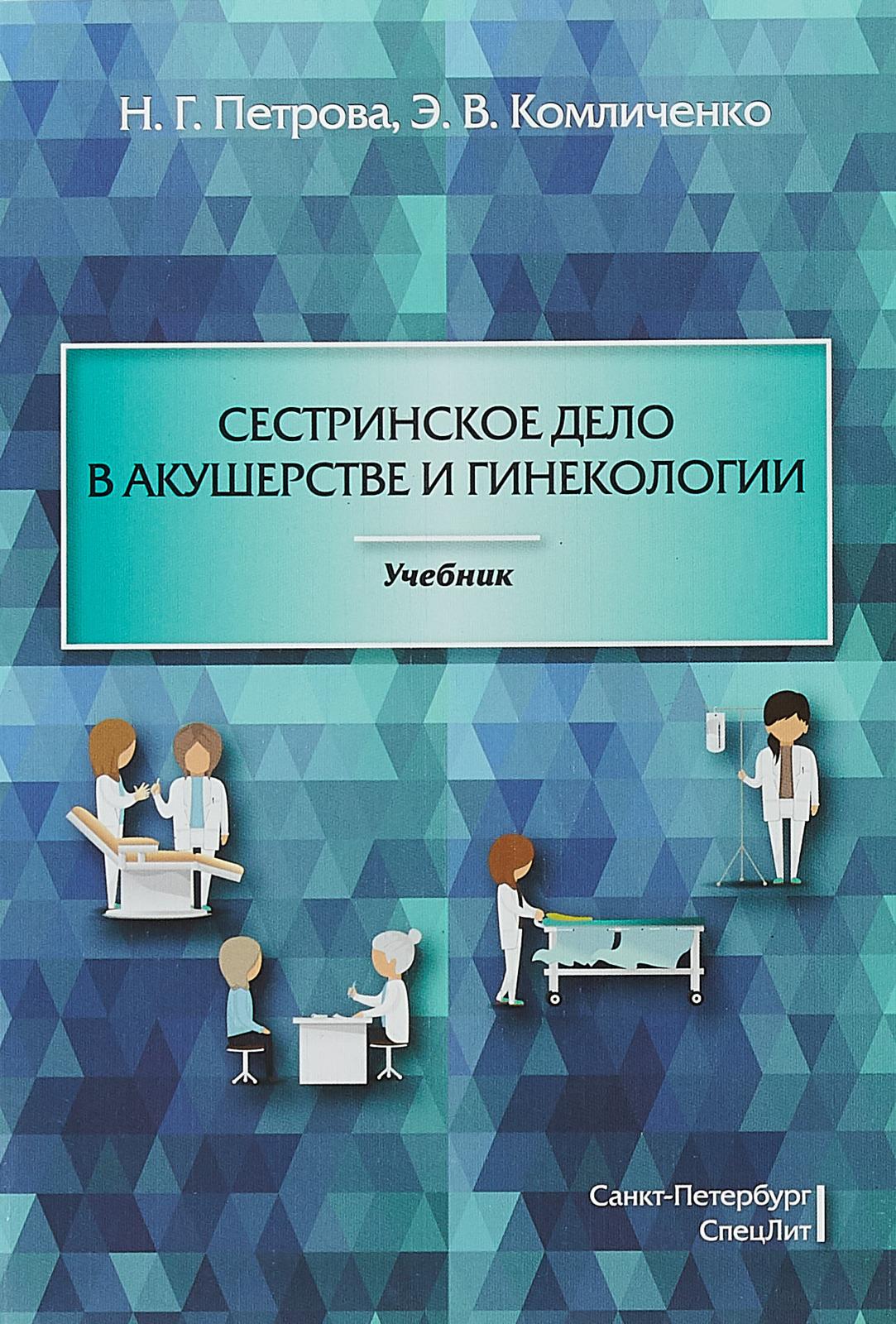 Н. Г. петрова, Э. В. Комличенко Сестринское дело в акушерстве и гинекологии. Учебник учебник акушерства и гинекологии