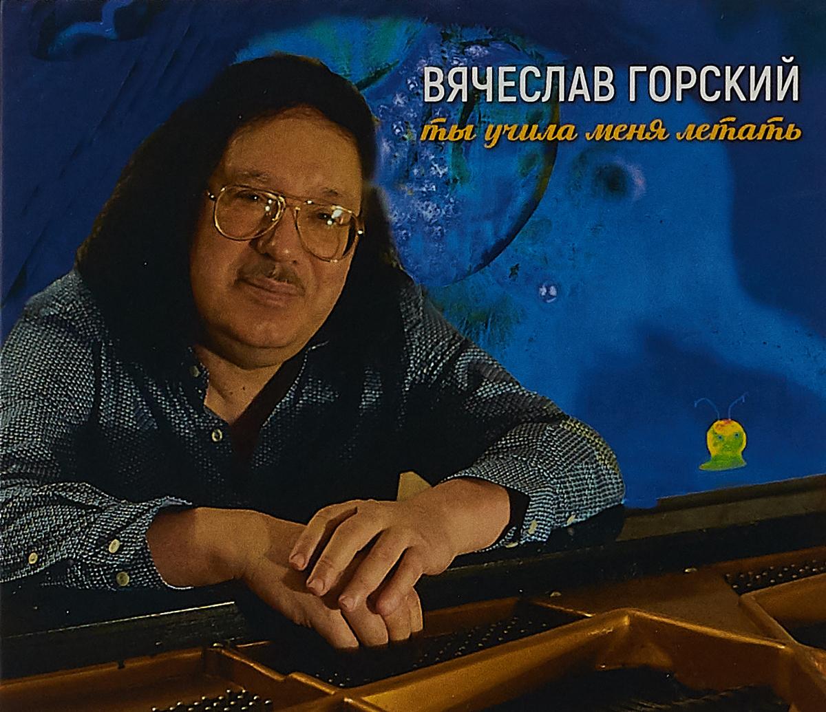 Вячеслав Горский Вячеслав Горский. Ты учила меня летать цена 2017