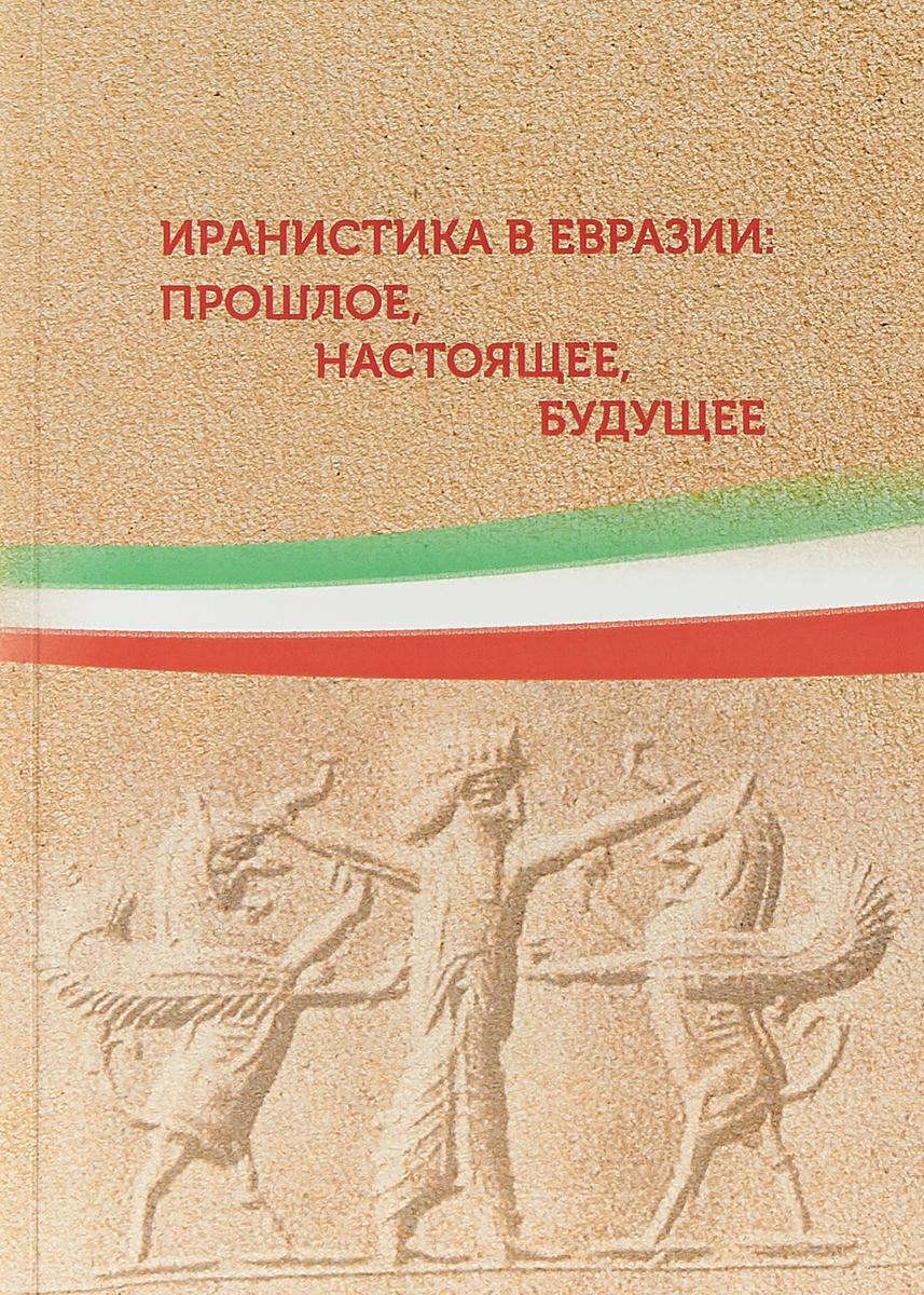 Иранистика в Евразии. Прошлое, настоящее, будущее. Сборник статей цена 2017