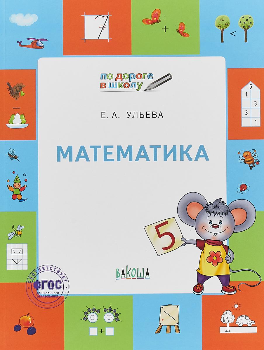 Е. А. Ульева Математика. Тетрадь для детей 5-7 лет