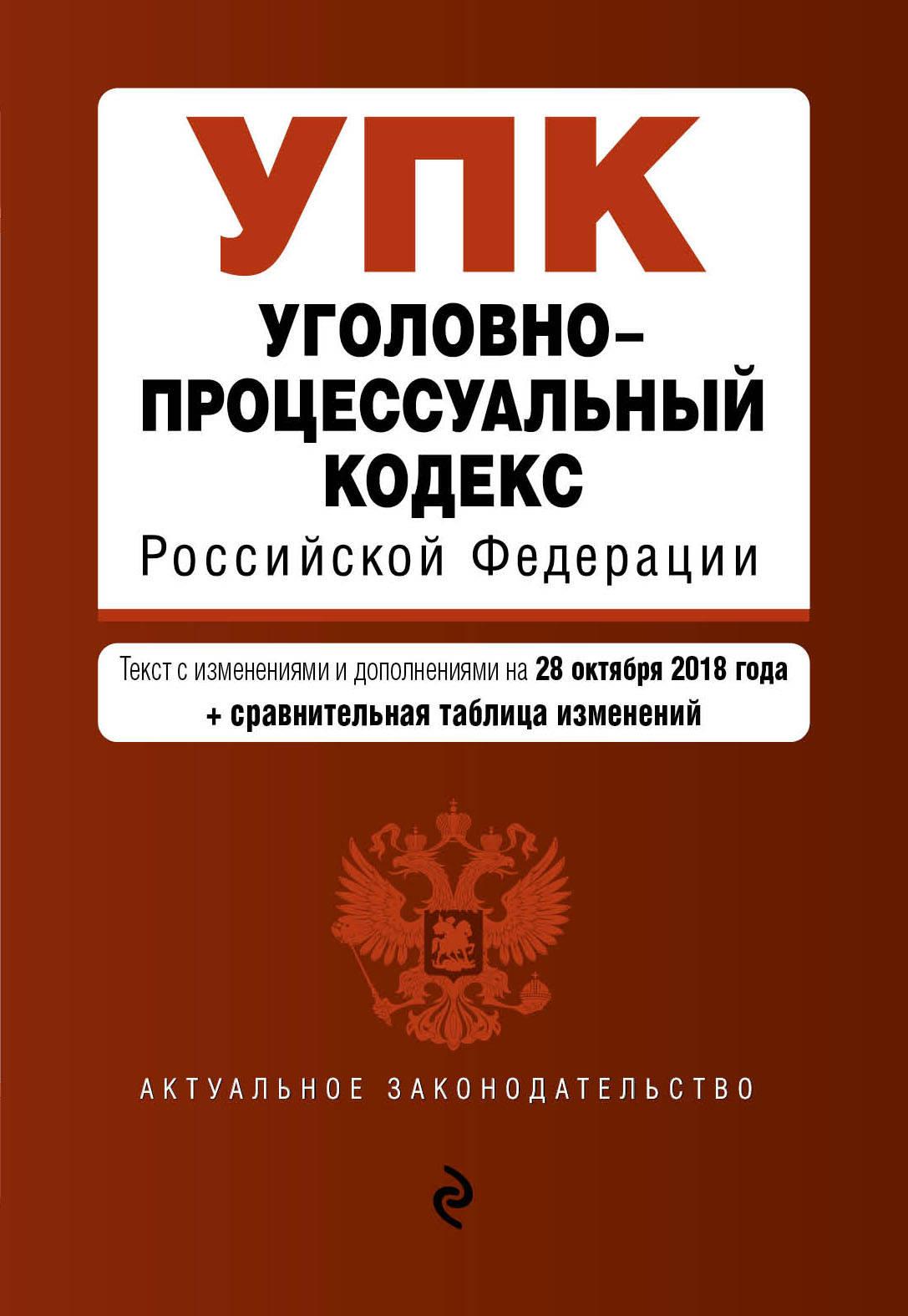 Уголовно-процессуальный кодекс Российской Федерации. Текст с изменениями и дополнениями на 28 октября 2018 г. (+ сравнительная таблица изменений)