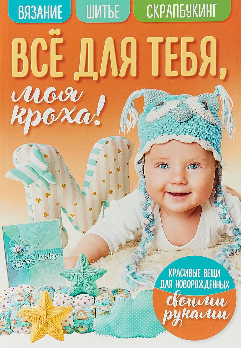 Все для тебя моя кроха! Вязание. Шитье. Скрапбукинг шитье для новорожденных своими руками