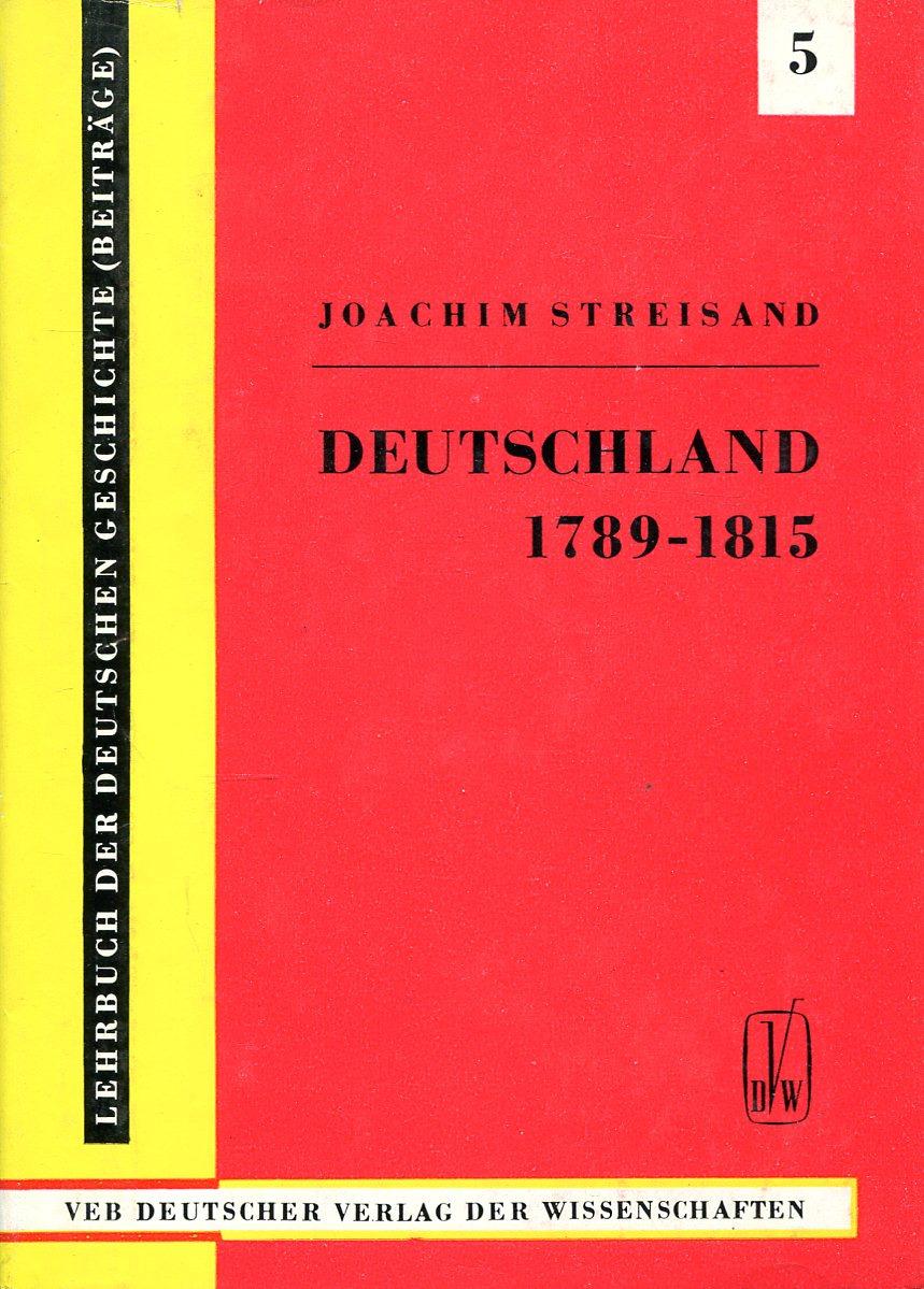 Joachim Streisand Deutschland von 1789 bis 1815 (Von der Französischen Revolution bis zu den Befreiungskriegen und dem Wiener Kongreß) joachim streisand deutschland von 1789 bis 1815 von der französischen revolution bis zu den befreiungskriegen und dem wiener kongreß