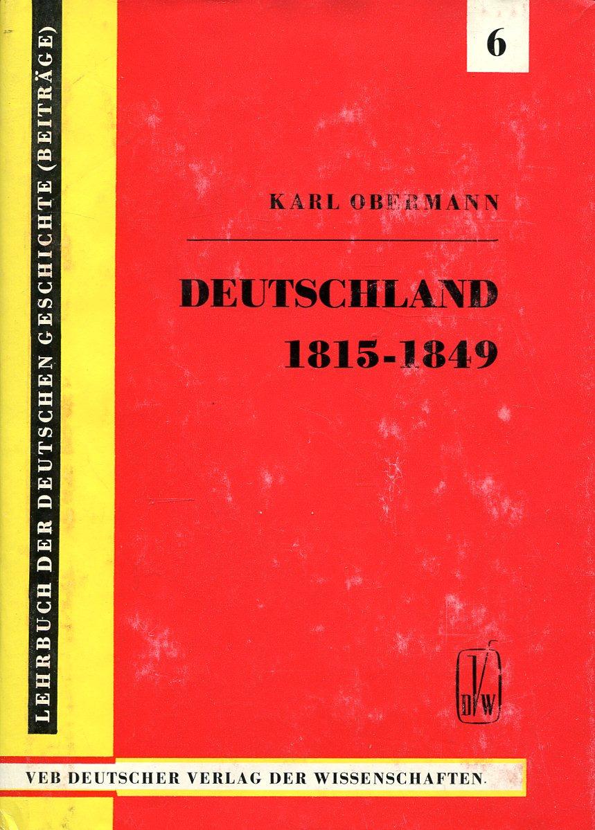 Karl Obermann Deutschland von 1815 bis 1849. (Von der Gründung des Deutschen Bundes bis zur bürgerlich-demokratischen Revolution)