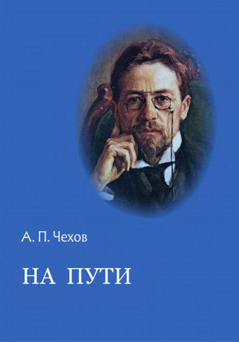 А. П. Чехов На пути : Рассказы и повесть