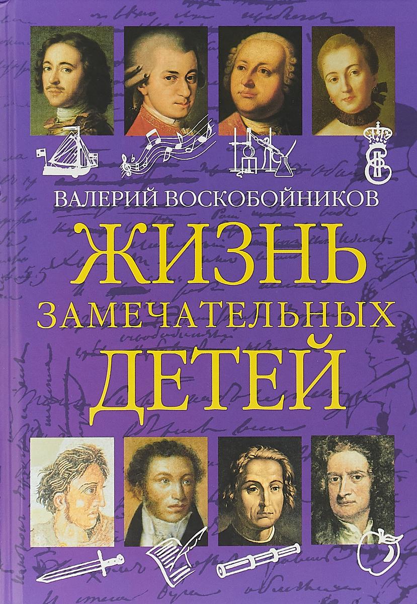 Валерий Воскобойников Жизнь замечательных детей. Книга первая