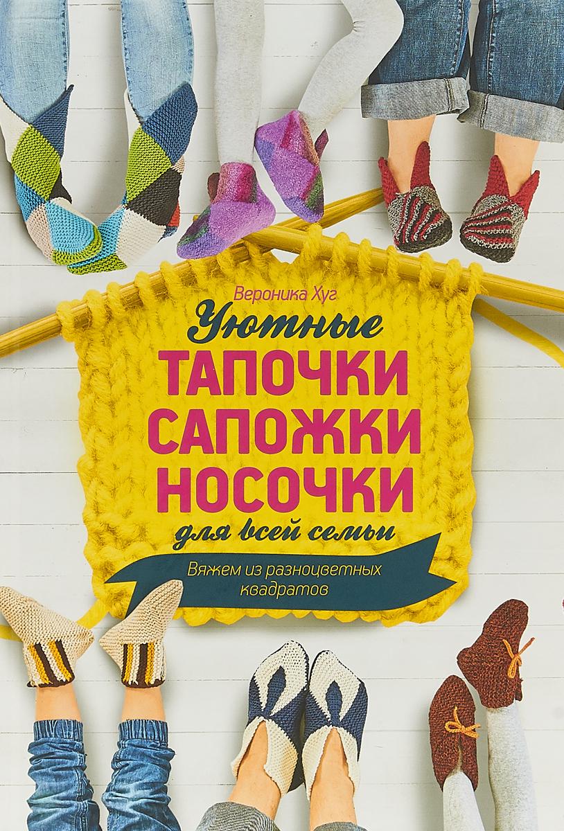 Хуг В. Уютные тапочки, сапожки, носочки для всей семьи. Вяжем из разноцветных квадратов