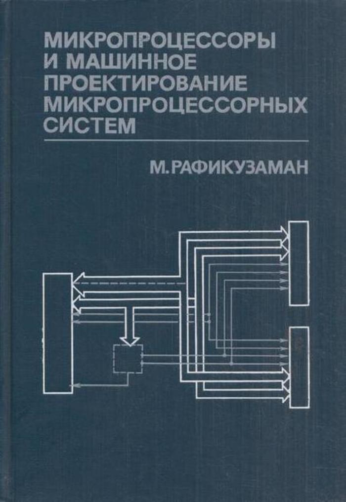 Рафикузаман М. Микропроцессоры и машинное проектирование микропроцессорных систем. В 2 книгах. Книга 1